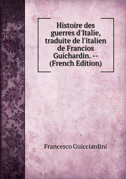 Francesco Guicciardini Histoire des guerres d.Italie, traduite de l.italien de Francios Guichardin. -- (French Edition)