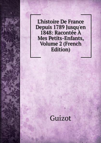 M. Guizot L.histoire De France Depuis 1789 Jusqu.en 1848: Racontee A Mes Petits-Enfants, Volume 2 (French Edition)
