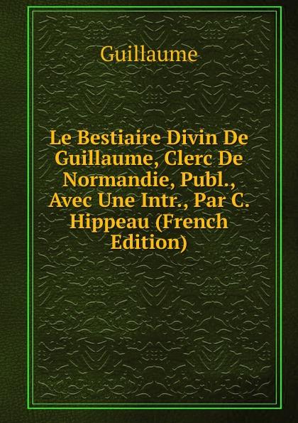 Guillaume Le Bestiaire Divin De Guillaume, Clerc De Normandie, Publ., Avec Une Intr., Par C. Hippeau (French Edition) guillaume le clerc de normandie ernst martin fergus