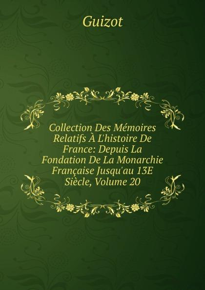 M. Guizot Collection Des Memoires Relatifs A L.histoire De France: Depuis La Fondation De La Monarchie Francaise Jusqu.au 13E Siecle, Volume 20