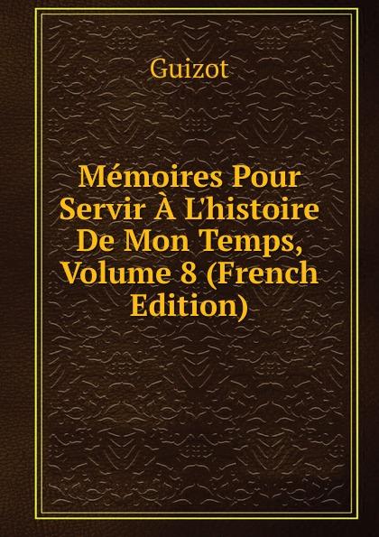 M. Guizot Memoires Pour Servir A L.histoire De Mon Temps, Volume 8 (French Edition)