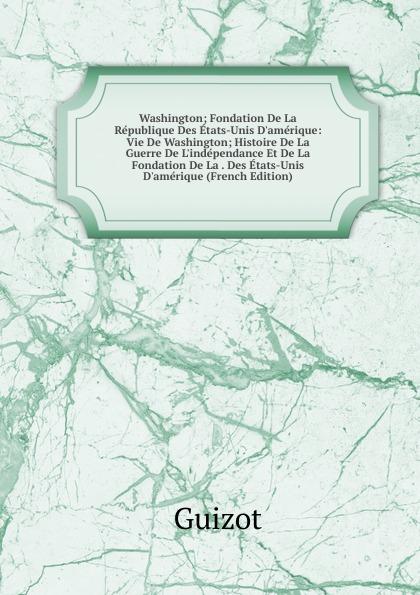 M. Guizot Washington; Fondation De La Republique Des Etats-Unis D.amerique: Vie De Washington; Histoire De La Guerre De L.independance Et De La Fondation De La . Des Etats-Unis D.amerique (French Edition)