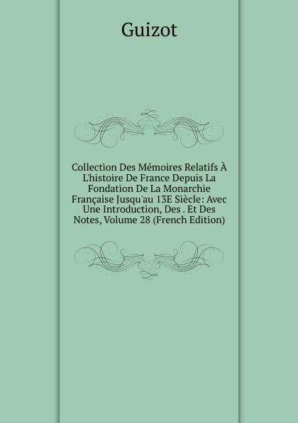 M. Guizot Collection Des Memoires Relatifs A L.histoire De France Depuis La Fondation De La Monarchie Francaise Jusqu.au 13E Siecle: Avec Une Introduction, Des . Et Des Notes, Volume 28 (French Edition)