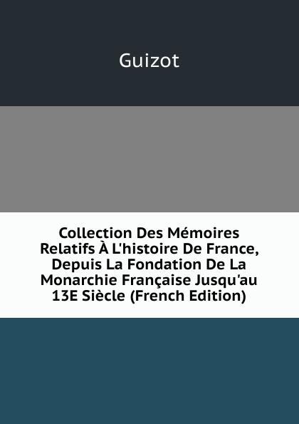 M. Guizot Collection Des Memoires Relatifs A L.histoire De France, Depuis La Fondation De La Monarchie Francaise Jusqu.au 13E Siecle (French Edition)