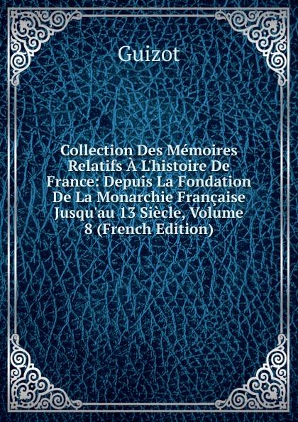 M. Guizot Collection Des Memoires Relatifs A L.histoire De France: Depuis La Fondation De La Monarchie Francaise Jusqu.au 13 Siecle, Volume 8 (French Edition)