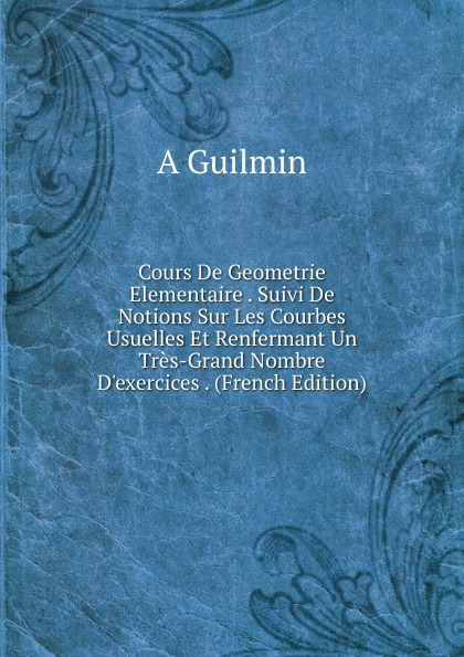 A Guilmin Cours De Geometrie Elementaire . Suivi De Notions Sur Les Courbes Usuelles Et Renfermant Un Tres-Grand Nombre D.exercices . (French Edition)