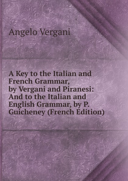 Angelo Vergani A Key to the Italian and French Grammar, by Vergani and Piranesi: And to the Italian and English Grammar, by P. Guicheney (French Edition) norman pinney a key to pinney and arnoult s french grammar classic reprint
