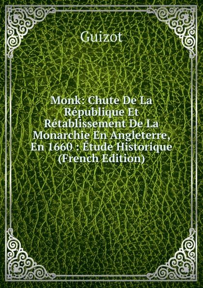 M. Guizot Monk: Chute De La Republique Et Retablissement De La Monarchie En Angleterre, En 1660 : Etude Historique (French Edition)