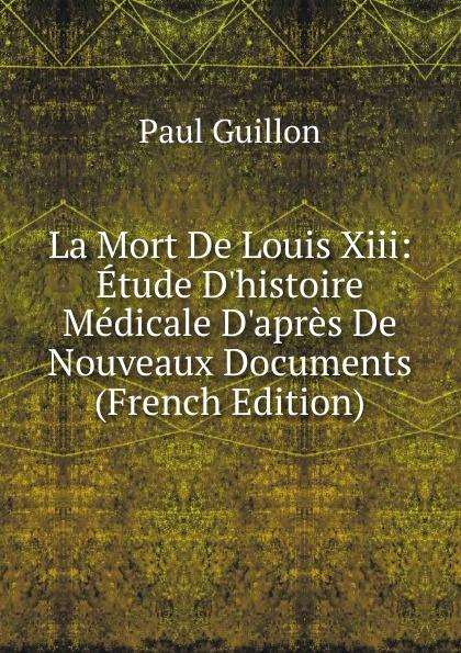 Paul Guillon La Mort De Louis Xiii: Etude D.histoire Medicale D.apres De Nouveaux Documents (French Edition)