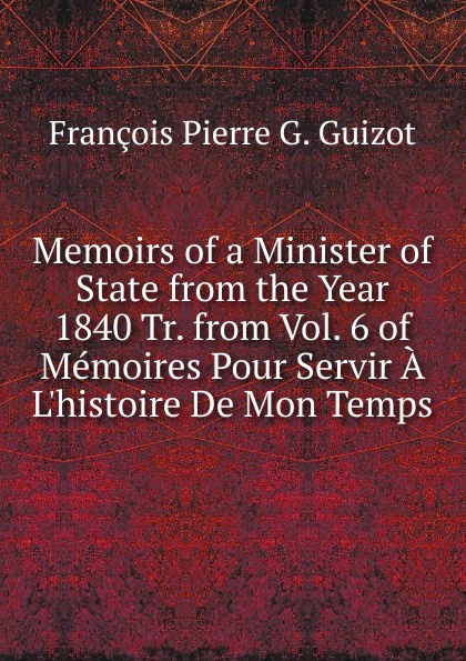 François Pierre G. Guizot Memoirs of a Minister of State from the Year 1840 Tr. from Vol. 6 of Memoires Pour Servir A L.histoire De Mon Temps.