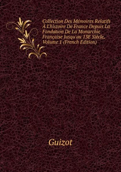 M. Guizot Collection Des Memoires Relatifs A L.histoire De France Depuis La Fondation De La Monarchie Francaise Jusqu.au 13E Siecle, Volume 1 (French Edition)