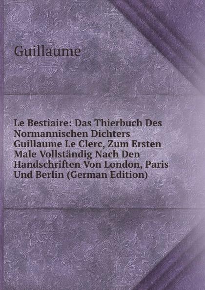 Le Bestiaire: Das Thierbuch Des Normannischen Dichters Guillaume Le Clerc, Zum Ersten Male Vollstandig Nach Den Handschriften Von London, Paris Und Berlin (German Edition)
