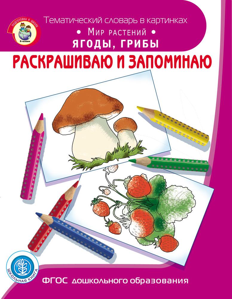Раскрашиваю и запоминаю. Мир растений. Ягоды, грибы. Тематический словарь в картинках Мир растений фгос мир в картинках грибы