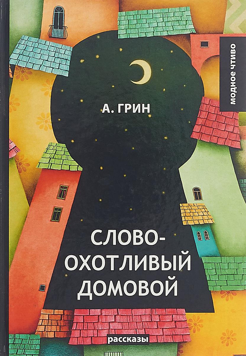 А. Грин Словоохотливый домовой. Рассказы александр грин рассказы