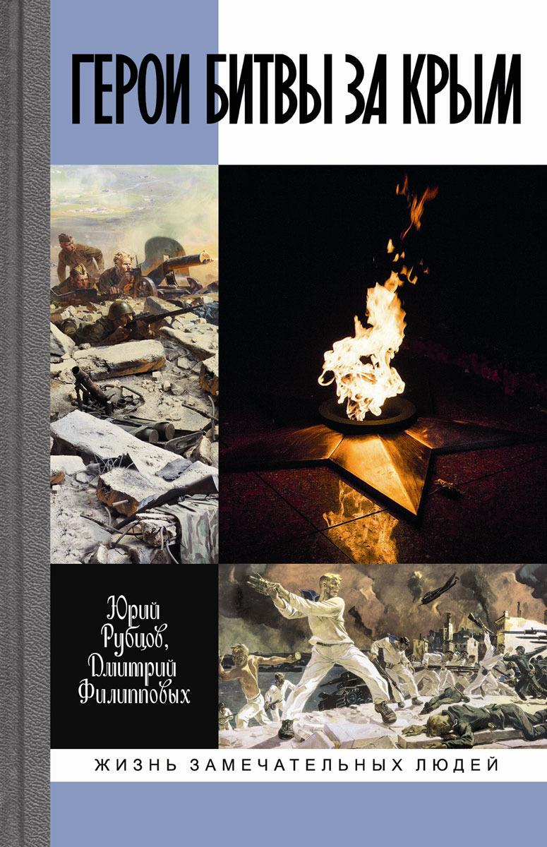 Рубцов Ю.В., Филипповых Д.Н. Герои битвы за Крым
