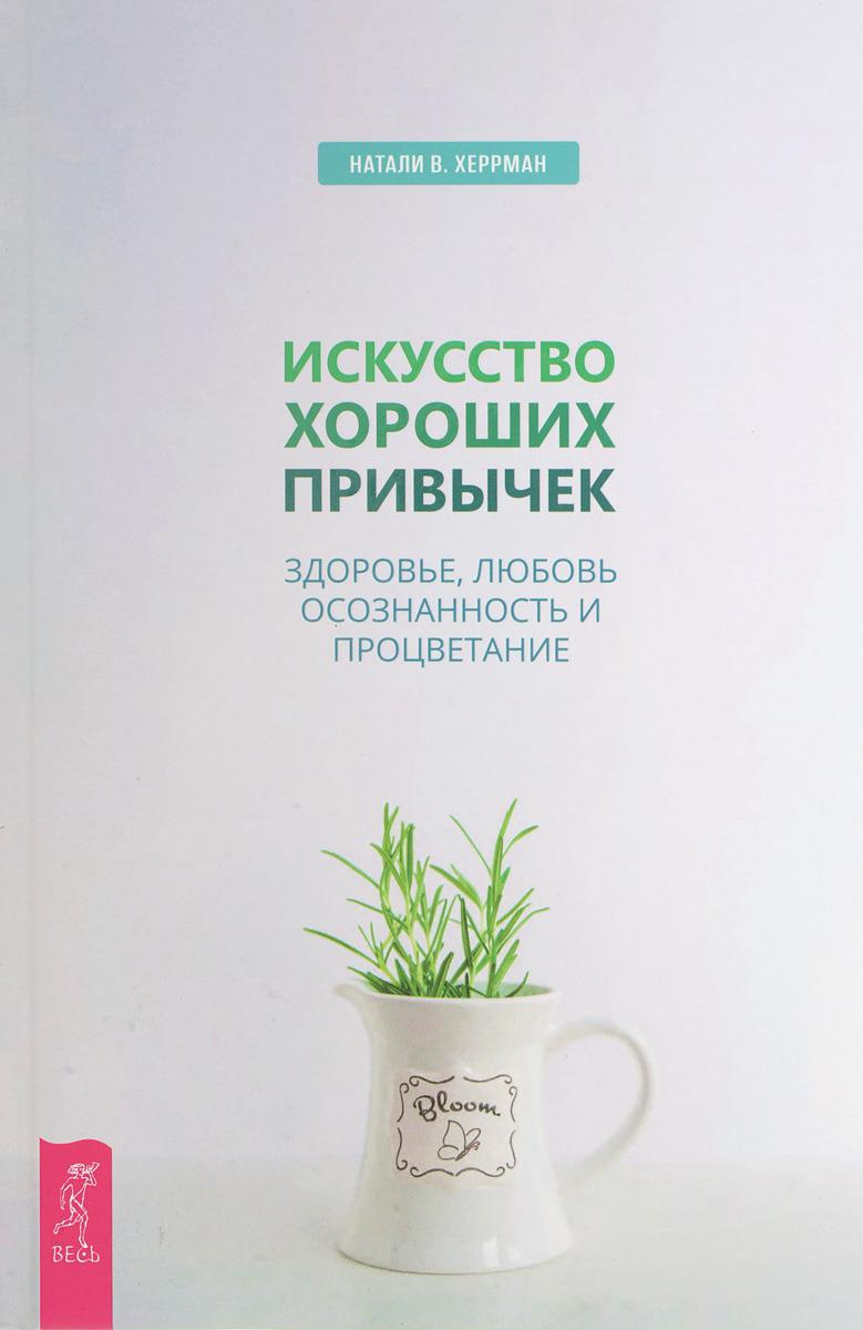Натали В. Херрман Искусство хороших привычек. Здоровье, любовь, осознанность и процветание