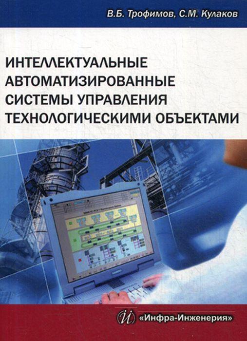 В. Б. Трофимов, С. М. Кулаков Интеллектуальные автоматизированные системы управления технологическими объектами в п мельников информационное обеспечение систем управления