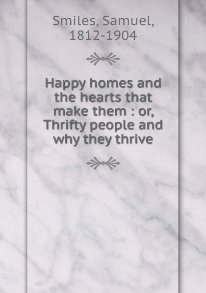 Samuel Smiles Happy homes and the hearts that make them : or, Thrifty people and why they thrive