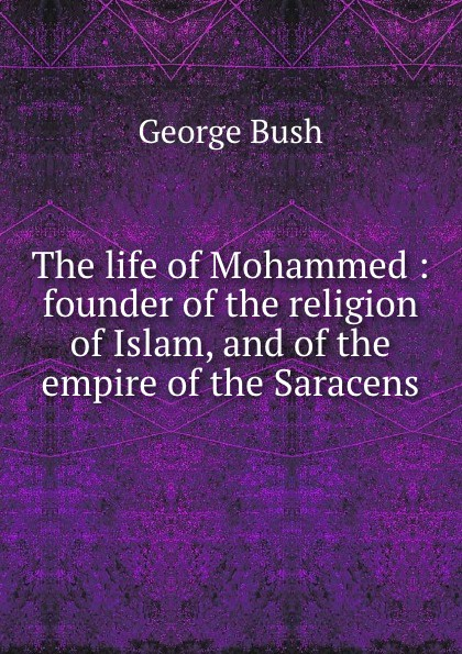 George Bush The life of Mohammed : founder of the religion of Islam, and of the empire of the Saracens draycott gladys m mahomet founder of islam