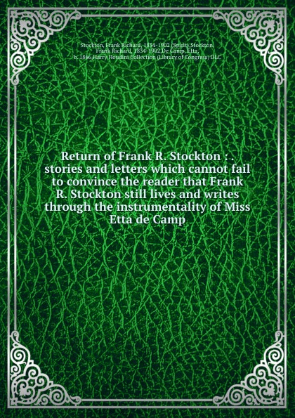 Frank Richard Stockton Return of Frank R. Stockton : . stories and letters which cannot fail to convince the reader that Frank R. Stockton still lives and writes through the instrumentality of Miss Etta de Camp