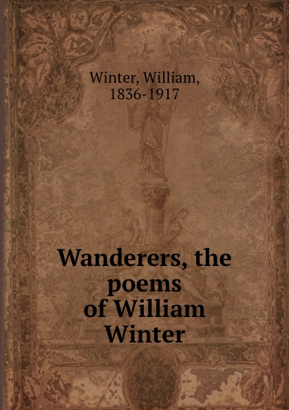 William Winter Wanderers, the poems of William Winter