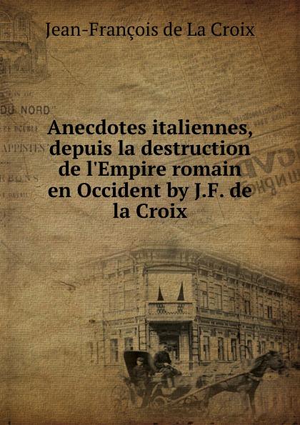 Jean-François de La Croix Anecdotes italiennes, depuis la destruction de l.Empire romain en Occident by J.F. de la Croix.