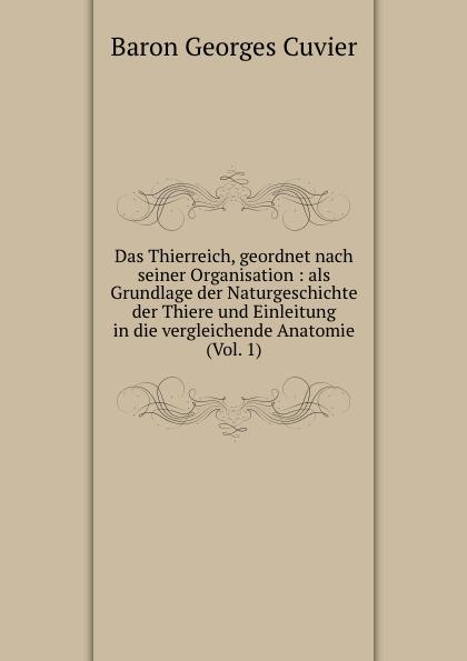Cuvier Georges Das Thierreich, geordnet nach seiner Organisation : als Grundlage der Naturgeschichte der Thiere und Einleitung in die vergleichende Anatomie (Vol. 1)
