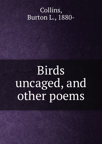 Burton L. Collins Birds uncaged, and other poems