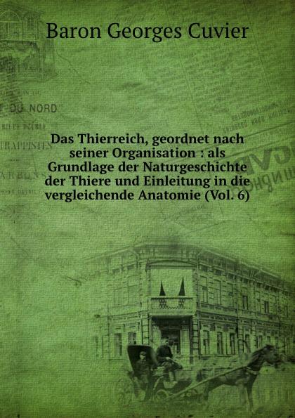 Cuvier Georges Das Thierreich, geordnet nach seiner Organisation : als Grundlage der Naturgeschichte der Thiere und Einleitung in die vergleichende Anatomie (Vol. 6)