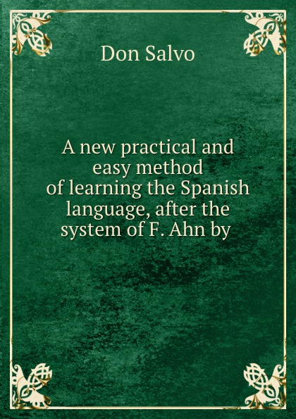 Don Salvo A new practical and easy method of learning the Spanish language, after the system of F. Ahn by . don salvo a new practical and easy method of learning the spanish language after the system of f ahn by