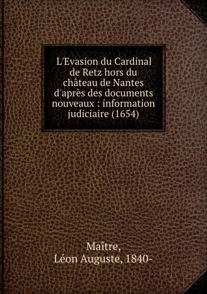 Léon Auguste Maitre L.Evasion du Cardinal de Retz hors du chateau de Nantes d.apres des documents nouveaux : information judiciaire (1654) dadju nantes