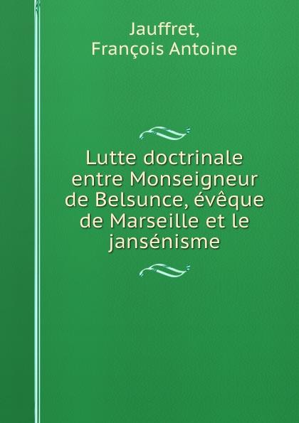 François Antoine Jauffret Lutte doctrinale entre Monseigneur de Belsunce, eveque de Marseille et le jansenisme djadja et dinaz marseille