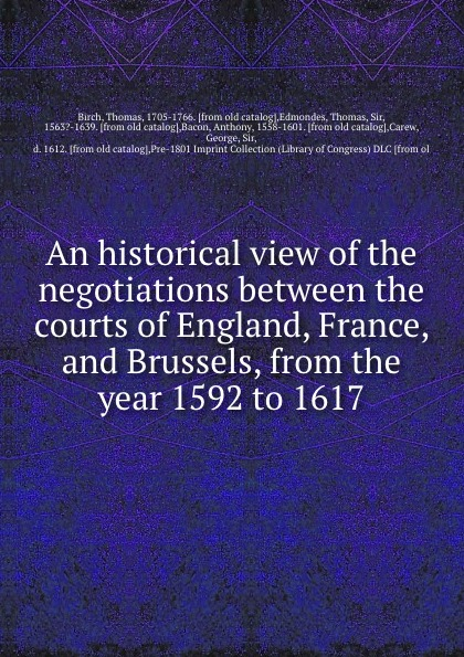 Thomas Birch An historical view of the negotiations between the courts of England, France, and Brussels, from the year 1592 to 1617