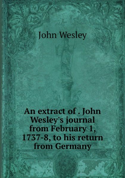 John Wesley An extract of . John Wesley.s journal from February 1, 1737-8, to his return from Germany
