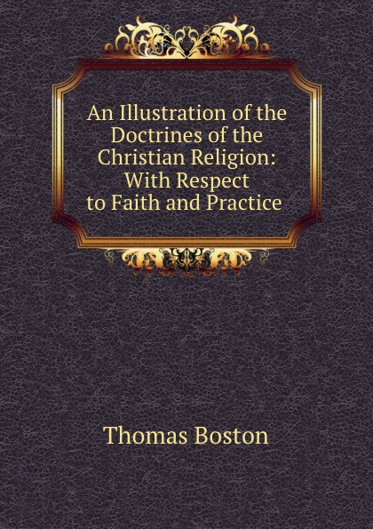 Thomas Boston An Illustration of the Doctrines of the Christian Religion: With Respect to Faith and Practice . thomas boston an illustration of the doctrines of the christian religion with respect to faith and practice