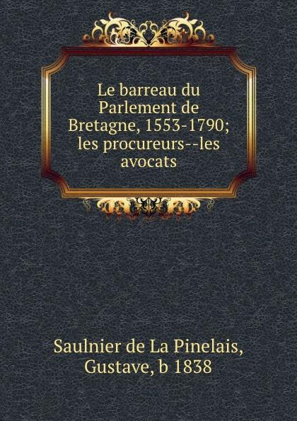 Saulnier de La Pinelais Le barreau du Parlement de Bretagne, 1553-1790; les procureurs--les avocats