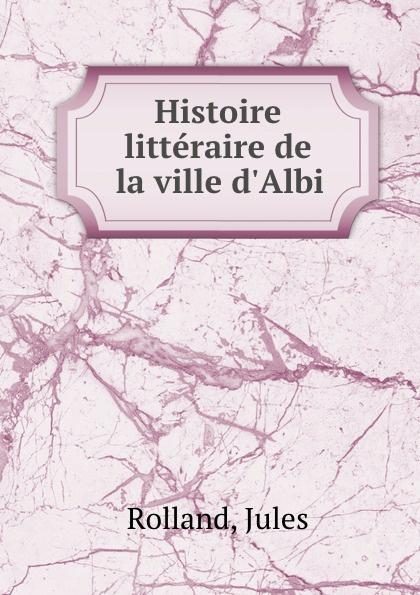 Jules Rolland Histoire litteraire de la ville d.Albi