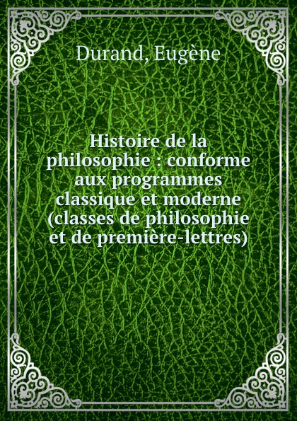 Eugène Durand Histoire de la philosophie : conforme aux programmes classique et moderne (classes de philosophie et de premiere-lettres)