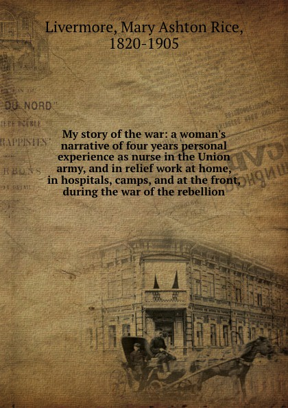 Mary Ashton Rice Livermore My story of the war: a woman.s narrative of four years personal experience as nurse in the Union army, and in relief work at home, in hospitals, camps, and at the front, during the war of the rebellion