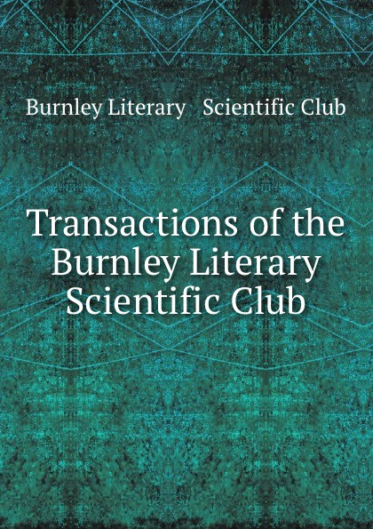 Transactions of the Burnley Literary . Scientific Club liverpool burnley