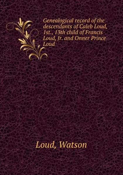 Watson Loud Genealogical record of the descendants of Caleb Loud, 1st., 13th child of Francis Loud, Jr. and Onner Prince Loud for iphone 6plus new original loud speaker buzzer ringer module bar sound phone flex cable replacement parts free shippin