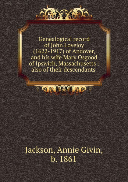 Annie Givin Jackson Genealogical record of John Lovejoy (1622-1917) of Andover, and his wife Mary Osgood of Ipswich, Massachusetts : also of their descendants john jackson mary reed