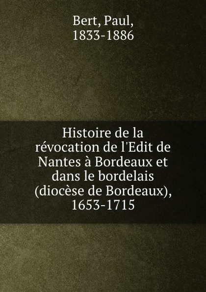Paul Bert Histoire de la revocation l.Edit Nantes a Bordeaux et dans le bordelais (diocese Bordeaux), 1653-1715