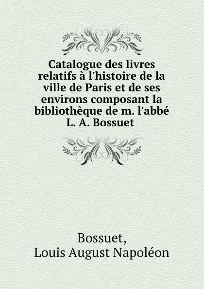 Catalogue des livres relatifs a l.histoire de la ville de Paris et de ses environs composant la bibliotheque de m. l.abbe L. A. Bossuet