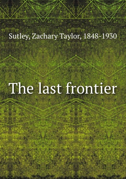 Zachary Taylor Sutley The last frontier