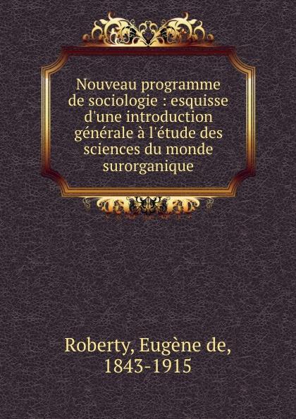 Eugène de Roberty Nouveau programme de sociologie : esquisse d.une introduction generale a l.etude des sciences du monde surorganique eugène de roberty la sociologie