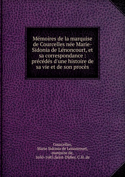 Marie Sidonia de Lenoncourt Courcelles Memoires de la marquise de Courcelles nee Marie-Sidonia de Lenoncourt, et sa correspondance : precedes d.une histoire de sa vie et de son proces