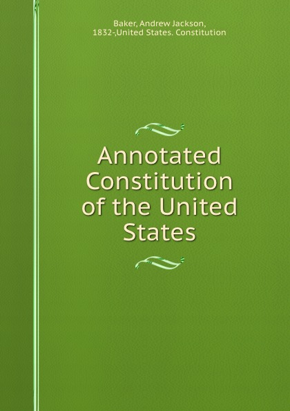 Andrew Jackson Baker Annotated Constitution of the United States