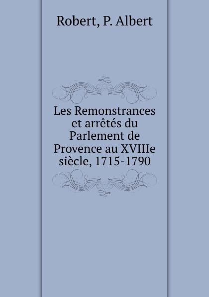P. Albert Robert Les Remonstrances et arretes du Parlement de Provence au XVIIIe siecle, 1715-1790