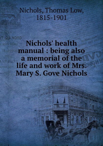 Thomas Low Nichols Nichols. health manual : being also a memorial of the life and work of Mrs. Mary S. Gove Nichols mary nichols talk of the ton